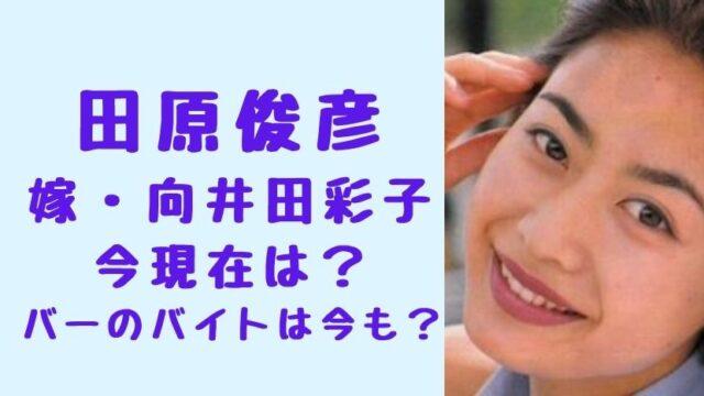 田原俊彦 嫁・向井田彩子